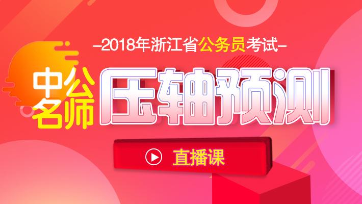 2018年浙江公务员考试中公名师压轴预测直播课